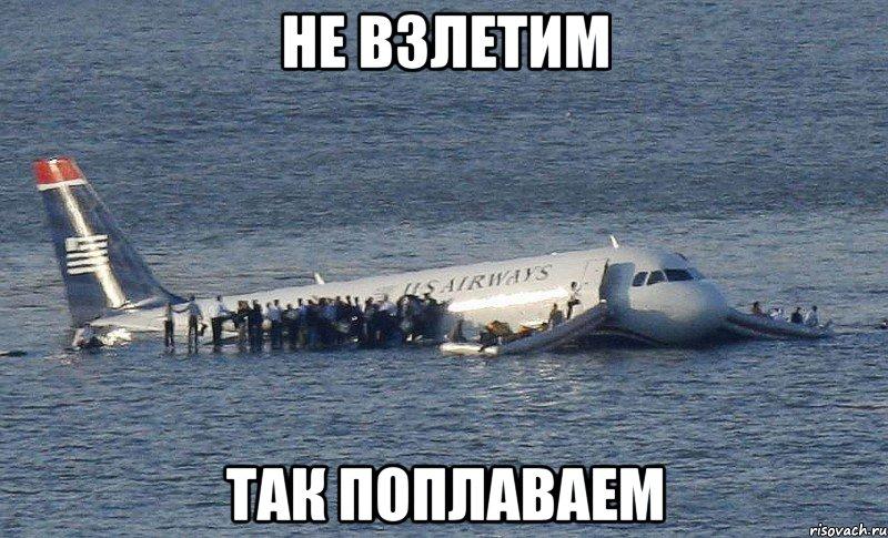 не взлетим так поплаваем